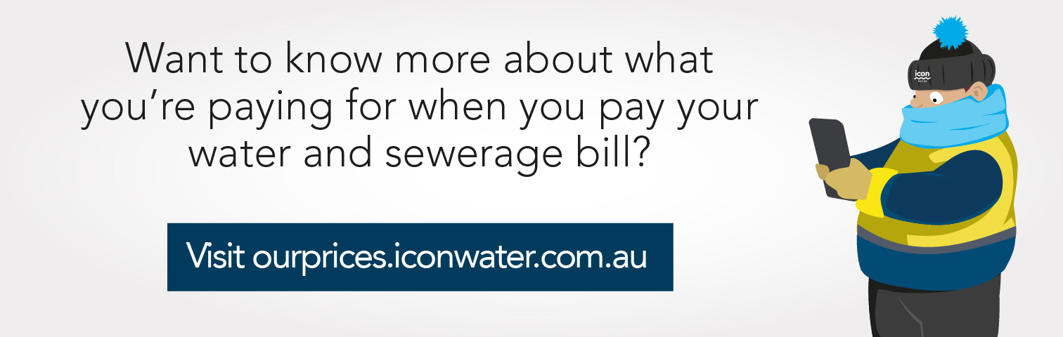 Check out our water and sewerage price proposal for 2018-23 and see how we've balanced affordable price and responsive service. Visit ourprices.iconwater.com.au