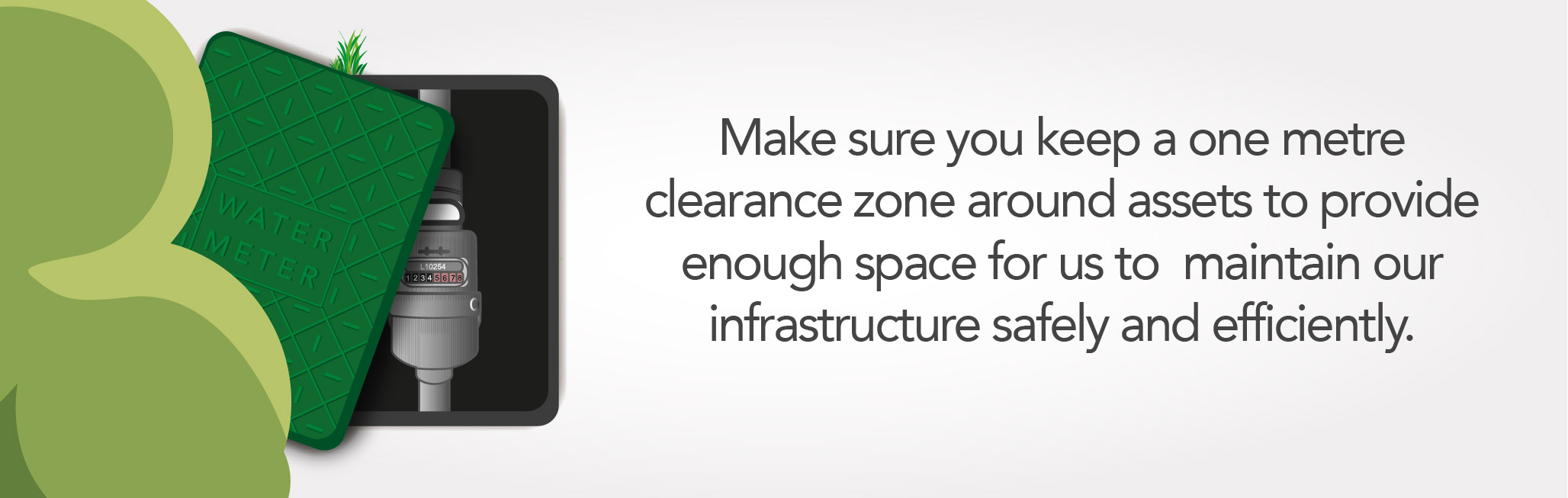 Make sure you keep a one metre clearance zone around assets to provide enough space for us to  maintain our infrastructure safely and efficiently.