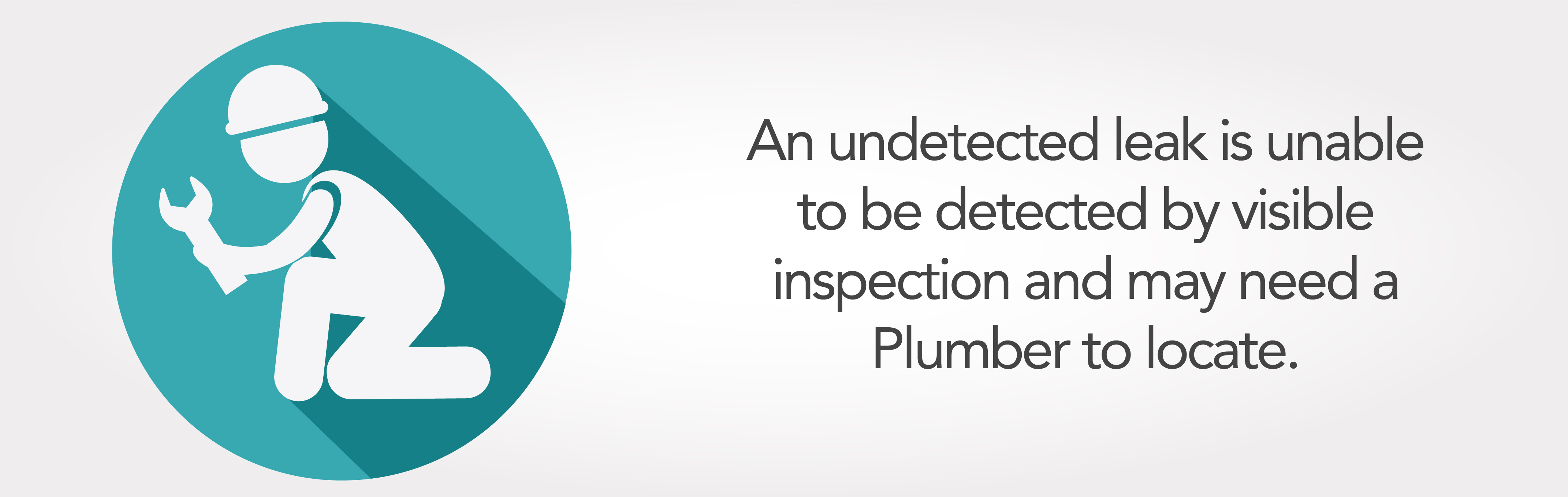 An undetected leak is unable to be detected by visible inspection and may need a Plumber to locate