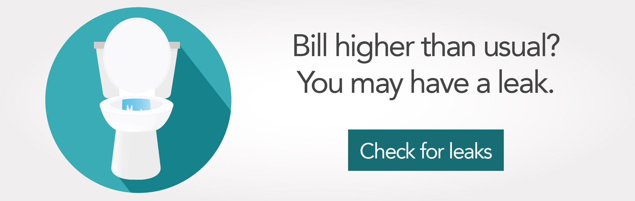 Bill higher than usual? You may have a leak. Click for more information on undetected leaks.
